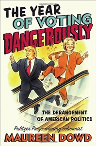 TheYear of Voting Dangerously: The Derangement of American Politics by Maureen Dowd